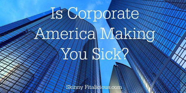 Corporate America Making You Sick