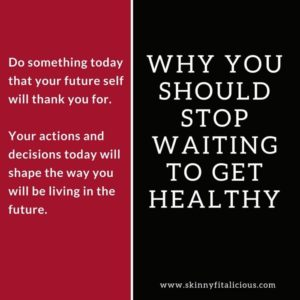 Why You Should Stop Waiting To Get Healthy