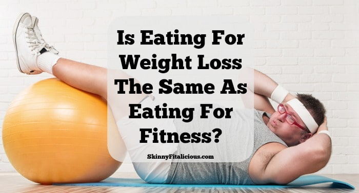 Is Eating For Weight Loss The Same As Eating For Fitness? With the amount of conflicting information today, I'm sure the average person would answer yes not realizing eating for weight loss is different from eating for fitness.