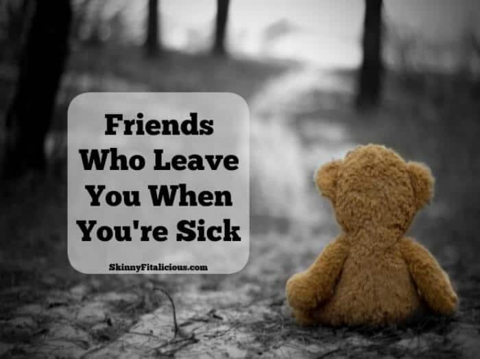 One of the hardest things about being sick and injured these last few years has been accepting the friends who leave you when you're sick.