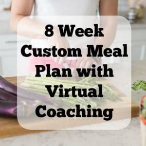 8 Week Custom Meal Plan customized to your macronutrients, calories and dietary restrictions with virtual coaching.